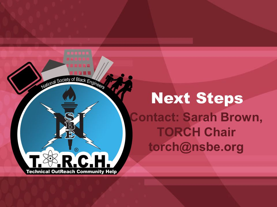 Next Steps Contact: Sarah Brown, TORCH Chair torch@nsbe.org