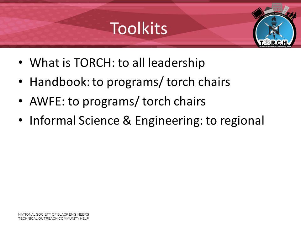 NATIONAL SOCIETY OF BLACK ENGINEERS TECHNICAL OUTREACH COMMUNITY HELP Toolkits What is TORCH: to all leadership Handbook: to programs/ torch chairs AWFE: to programs/ torch chairs Informal Science & Engineering: to regional