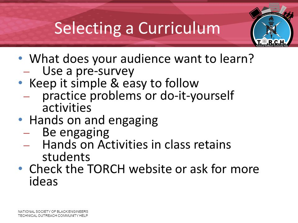 NATIONAL SOCIETY OF BLACK ENGINEERS TECHNICAL OUTREACH COMMUNITY HELP Selecting a Curriculum What does your audience want to learn.