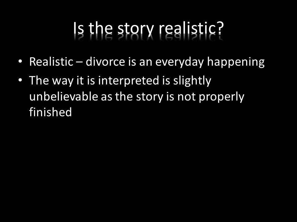 Realistic – divorce is an everyday happening The way it is interpreted is slightly unbelievable as the story is not properly finished