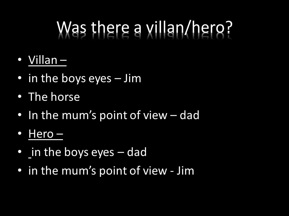 Villan – in the boys eyes – Jim The horse In the mum's point of view – dad Hero – in the boys eyes – dad in the mum's point of view - Jim