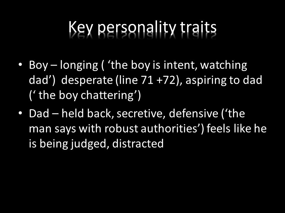 Boy – longing ( 'the boy is intent, watching dad') desperate (line 71 +72), aspiring to dad (' the boy chattering') Dad – held back, secretive, defensive ('the man says with robust authorities') feels like he is being judged, distracted
