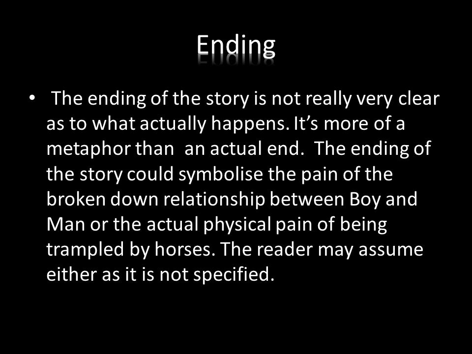 The ending of the story is not really very clear as to what actually happens. It's more of a metaphor than an actual end. The ending of the story coul