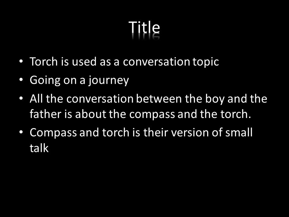 Torch is used as a conversation topic Going on a journey All the conversation between the boy and the father is about the compass and the torch.