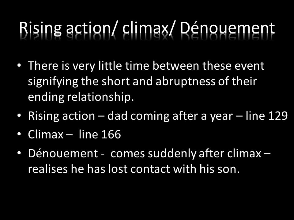 There is very little time between these event signifying the short and abruptness of their ending relationship. Rising action – dad coming after a yea