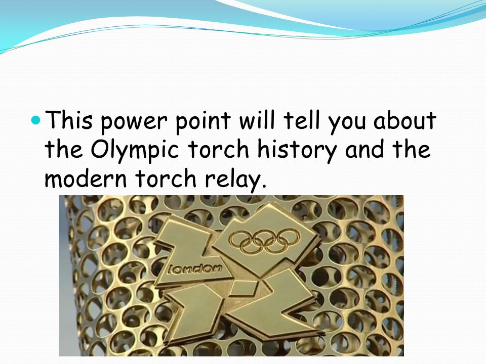 This power point will tell you about the Olympic torch history and the modern torch relay.