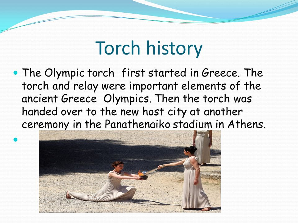 Torch history The Olympic torch first started in Greece.