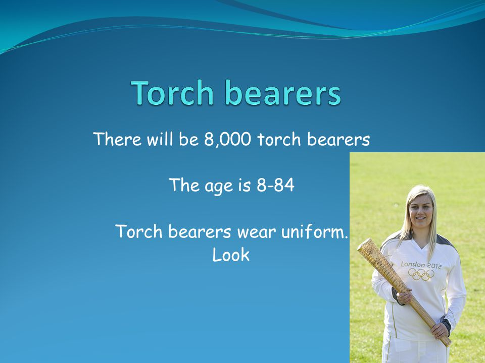 There will be 8,000 torch bearers The age is 8-84 Torch bearers wear uniform. Look