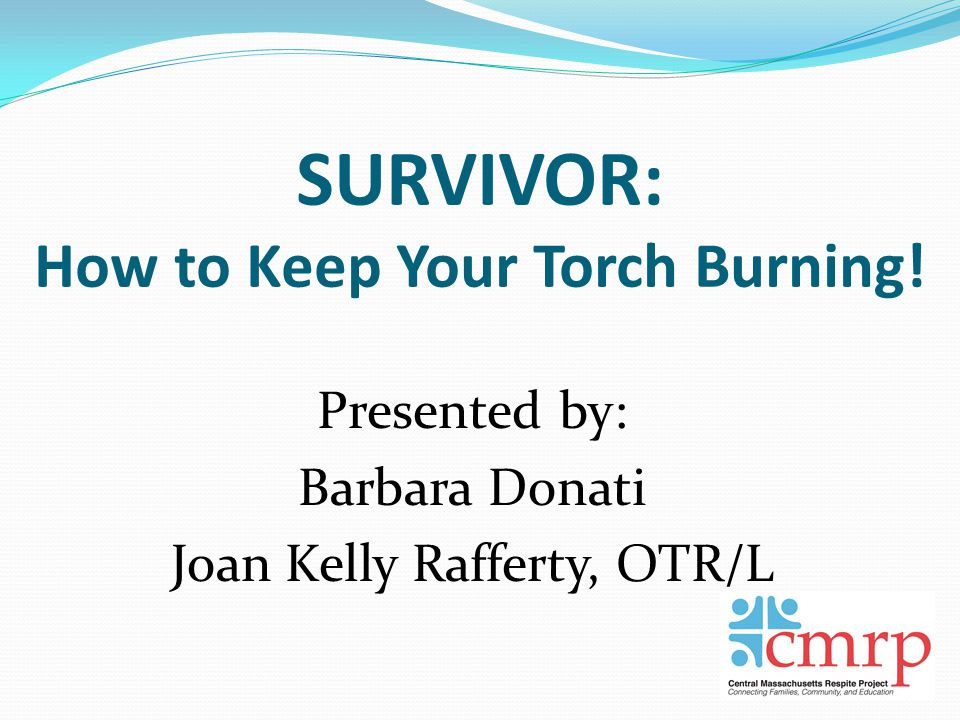 SURVIVOR: How to Keep Your Torch Burning! Presented by: Barbara Donati Joan Kelly Rafferty, OTR/L