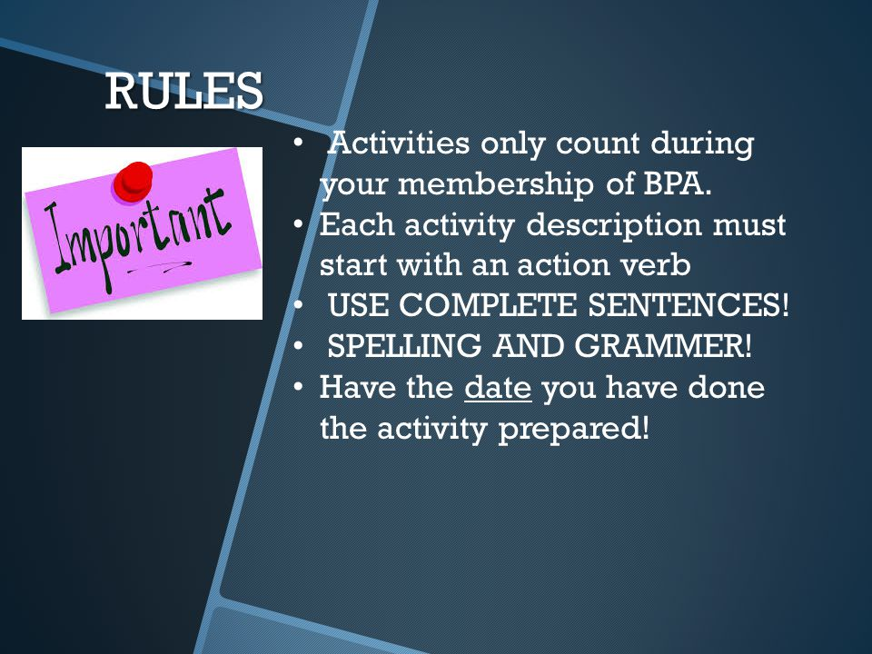 RULES Activities only count during your membership of BPA. Each activity description must start with an action verb USE COMPLETE SENTENCES! SPELLING A