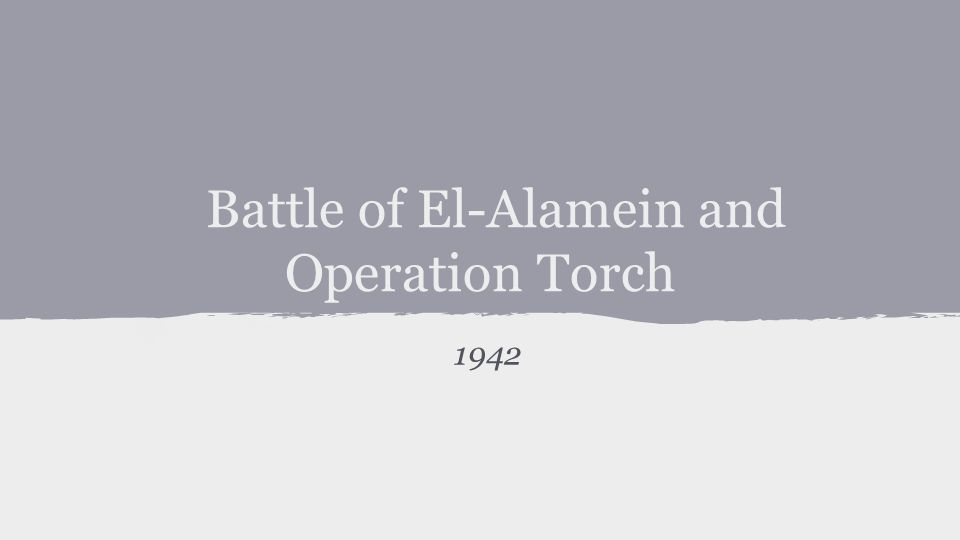Battle of El-Alamein and Operation Torch 1942