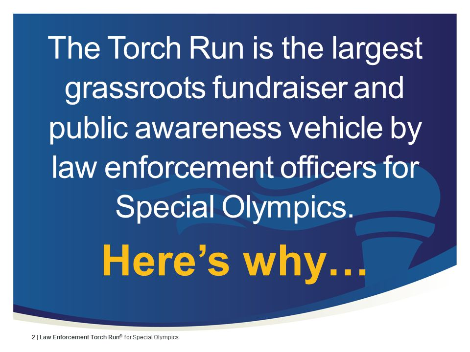3 | Law Enforcement Torch Run ® for Special Olympics Background Started in Kansas in 1981 by Chief Richard LaMunyon Held worldwide In 2010, $31 million was raised to support Special Olympics programs throughout the world