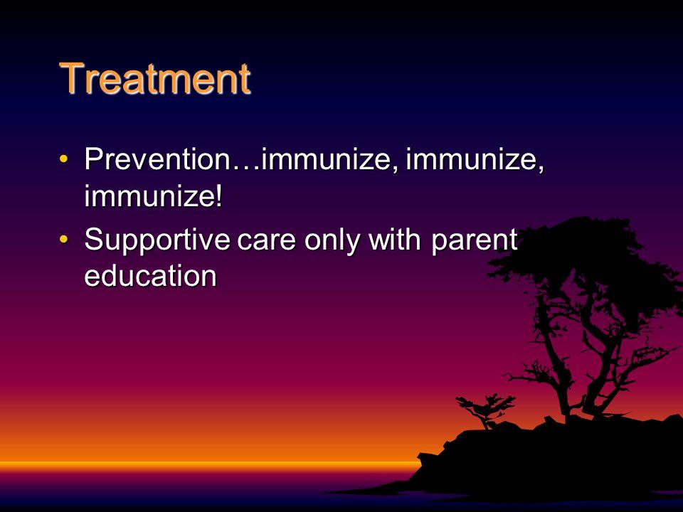 Treatment Prevention…immunize, immunize, immunize!Prevention…immunize, immunize, immunize.