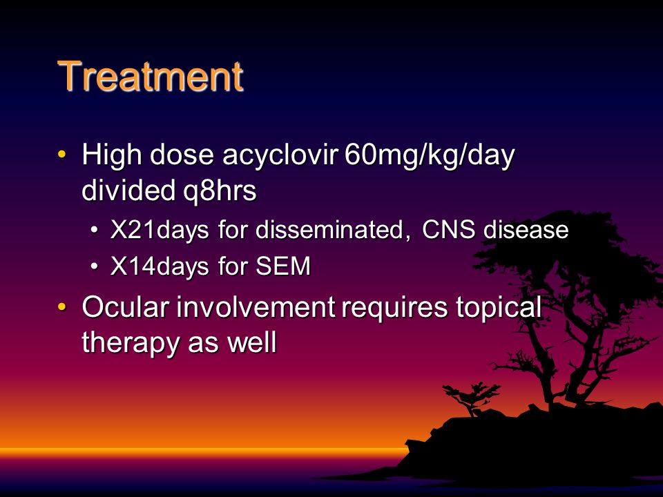 Treatment High dose acyclovir 60mg/kg/day divided q8hrsHigh dose acyclovir 60mg/kg/day divided q8hrs X21days for disseminated, CNS diseaseX21days for disseminated, CNS disease X14days for SEMX14days for SEM Ocular involvement requires topical therapy as wellOcular involvement requires topical therapy as well
