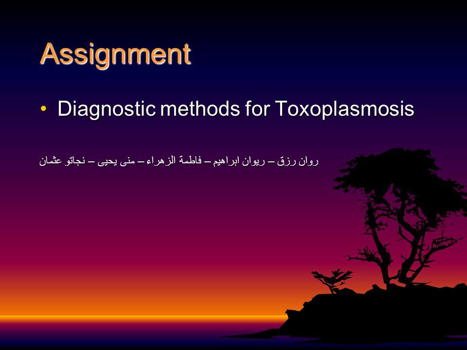 Assignment Diagnostic methods for ToxoplasmosisDiagnostic methods for Toxoplasmosis روان رزق – ريوان ابراهيم – فاطمة الزهراء – منى يحيى – نجاتو عثمان