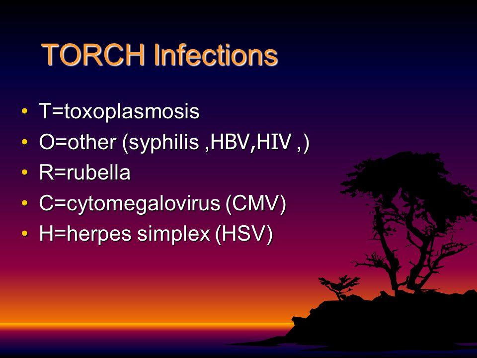 TORCH Infections T=toxoplasmosisT=toxoplasmosis O=other (syphilis, HBV,HIV, )O=other (syphilis, HBV,HIV, ) R=rubellaR=rubella C=cytomegalovirus (CMV)C