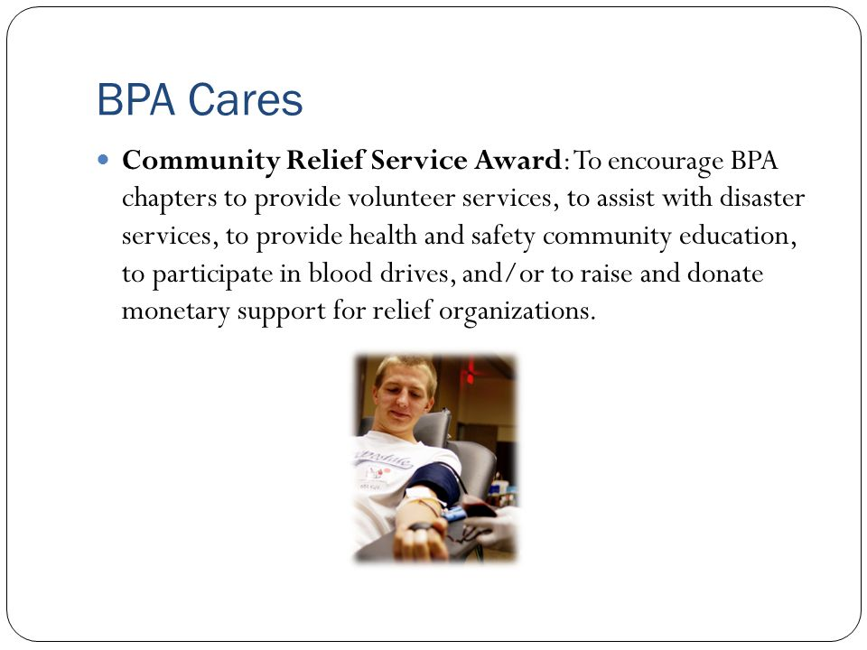 BPA Cares Community Relief Service Award: To encourage BPA chapters to provide volunteer services, to assist with disaster services, to provide health and safety community education, to participate in blood drives, and/or to raise and donate monetary support for relief organizations.