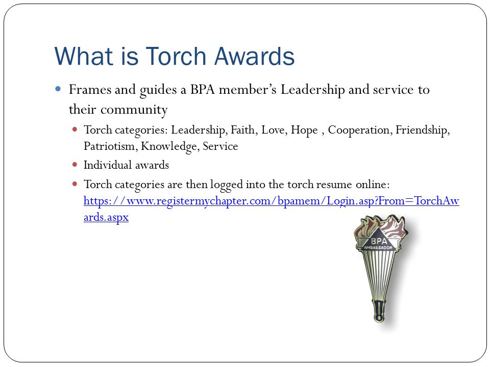 What is Torch Awards Frames and guides a BPA member's Leadership and service to their community Torch categories: Leadership, Faith, Love, Hope, Cooperation, Friendship, Patriotism, Knowledge, Service Individual awards Torch categories are then logged into the torch resume online: https://www.registermychapter.com/bpamem/Login.asp?From=TorchAw ards.aspx https://www.registermychapter.com/bpamem/Login.asp?From=TorchAw ards.aspx