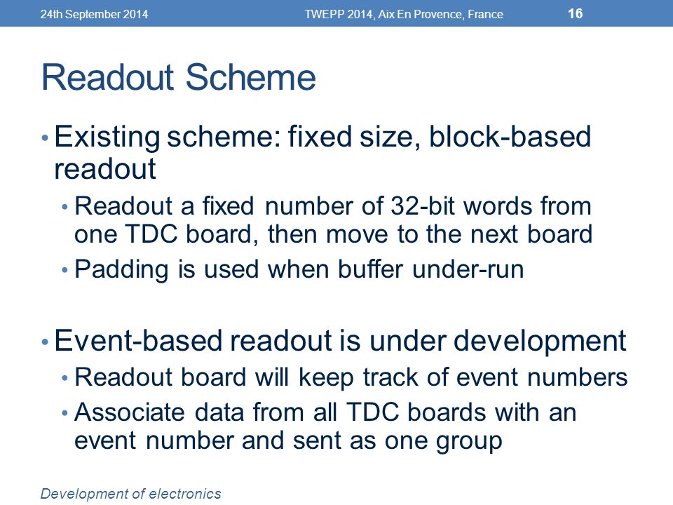 Readout Scheme Existing scheme: fixed size, block-based readout Readout a fixed number of 32-bit words from one TDC board, then move to the next board Padding is used when buffer under-run Event-based readout is under development Readout board will keep track of event numbers Associate data from all TDC boards with an event number and sent as one group 24th September 2014TWEPP 2014, Aix En Provence, France 16 Development of electronics