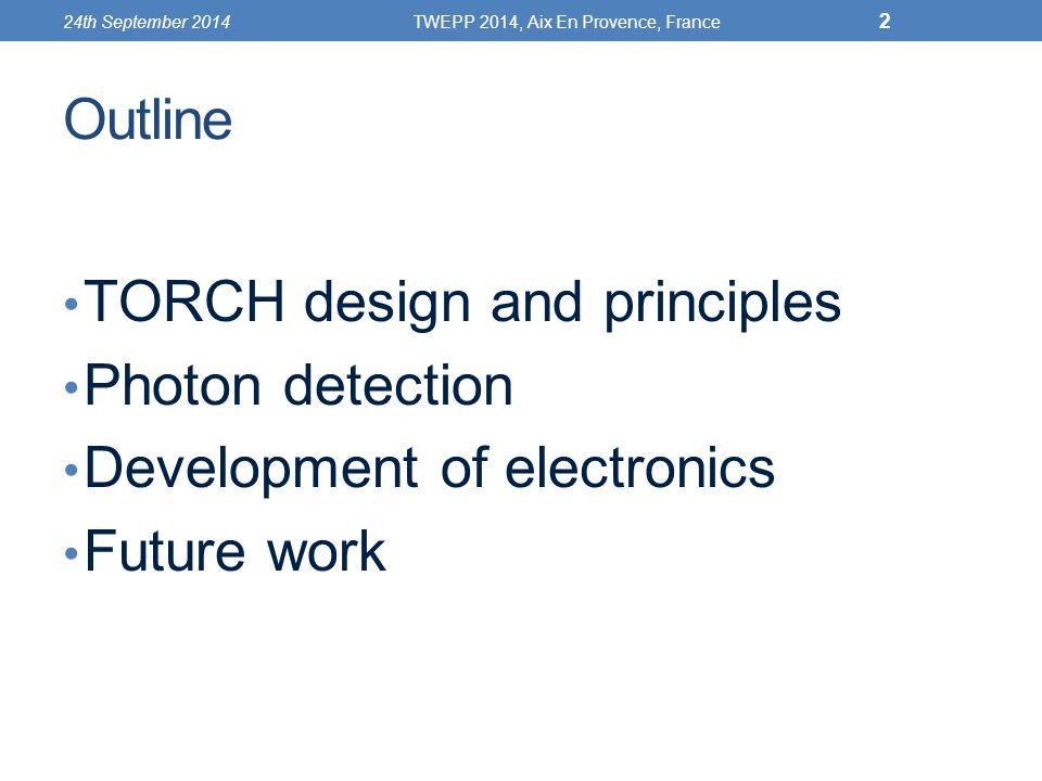 Outline TORCH design and principles Photon detection Development of electronics Future work 24th September 2014TWEPP 2014, Aix En Provence, France 2