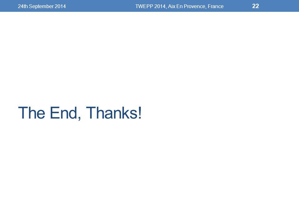 The End, Thanks! 24th September 2014TWEPP 2014, Aix En Provence, France 22