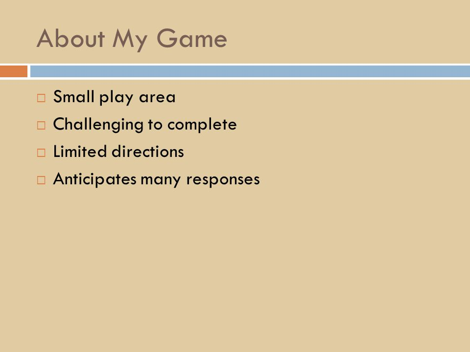 About My Game  Small play area  Challenging to complete  Limited directions  Anticipates many responses