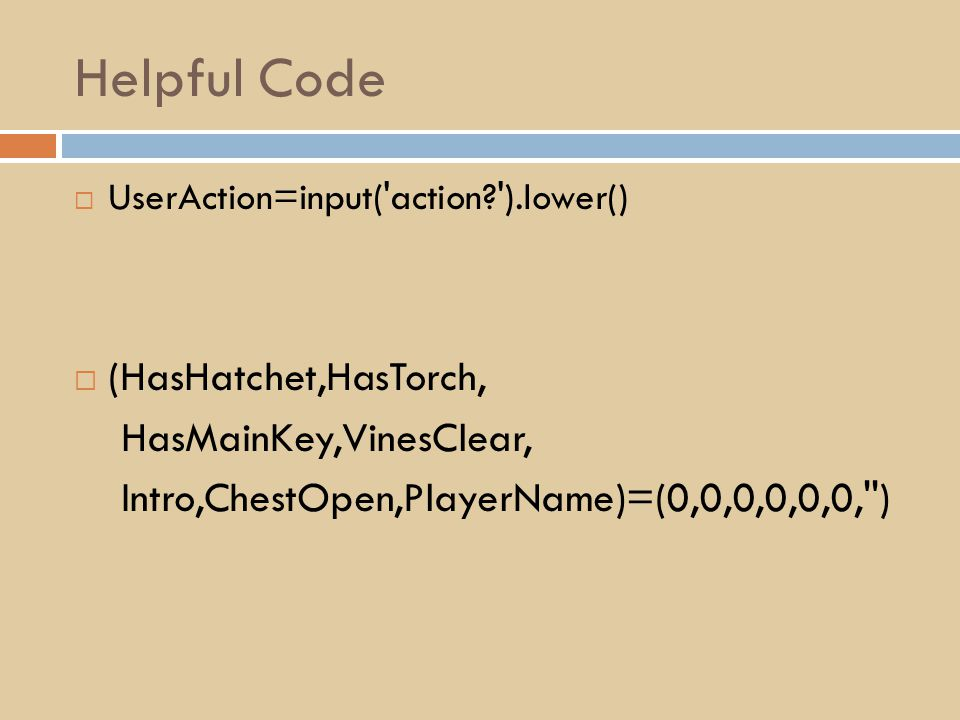 Helpful Code  UserAction=input( action? ).lower()  (HasHatchet,HasTorch, HasMainKey,VinesClear, Intro,ChestOpen,PlayerName)=(0,0,0,0,0,0, )