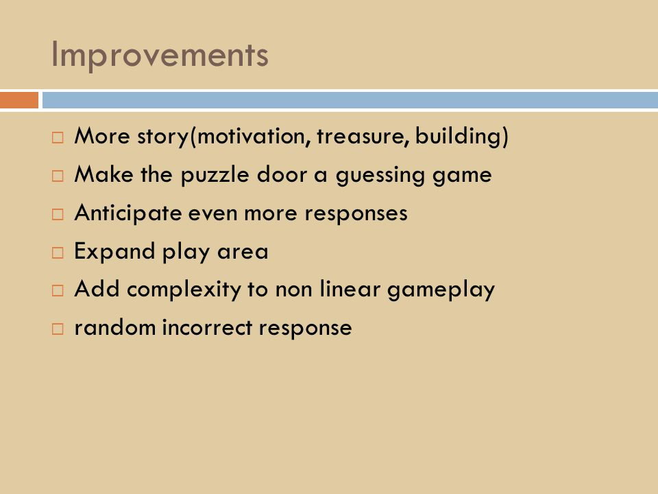 Improvements  More story(motivation, treasure, building)  Make the puzzle door a guessing game  Anticipate even more responses  Expand play area  Add complexity to non linear gameplay  random incorrect response