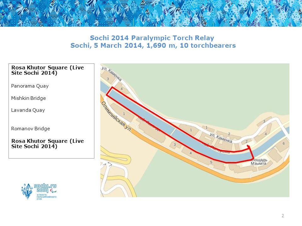 2 Sochi 2014 Paralympic Torch Relay Sochi, 5 March 2014, 1,690 m, 10 torchbearers Rosa Khutor Square (Live Site Sochi 2014) Panorama Quay Mishkin Bridge Lavanda Quay Romanov Bridge Rosa Khutor Square (Live Site Sochi 2014)