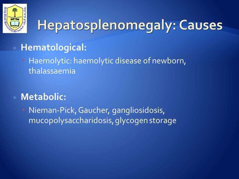  Hematological:  Haemolytic: haemolytic disease of newborn, thalassaemia  Metabolic:  Nieman-Pick, Gaucher, gangliosidosis, mucopolysaccharidosis, glycogen storage