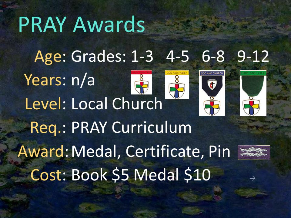 PRAY Awards Grades: 1-3 4-5 6-8 9-12 n/a Local Church PRAY Curriculum Medal, Certificate, Pin Book $5 Medal $10 → Age: Years: Level: Req.: Award: Cost: