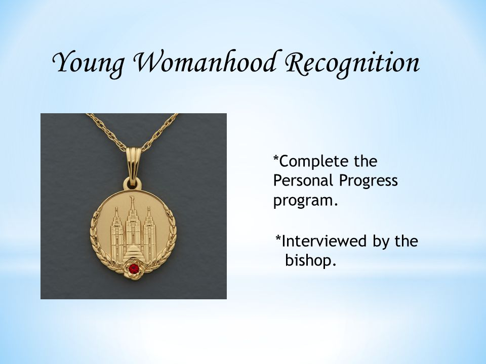 Young Womanhood Recognition *Complete the Personal Progress program. *Interviewed by the bishop.