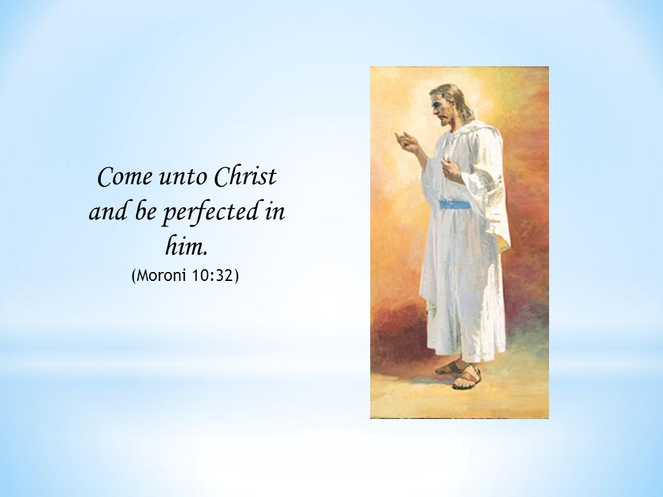 Come unto Christ and be perfected in him. (Moroni 10:32)