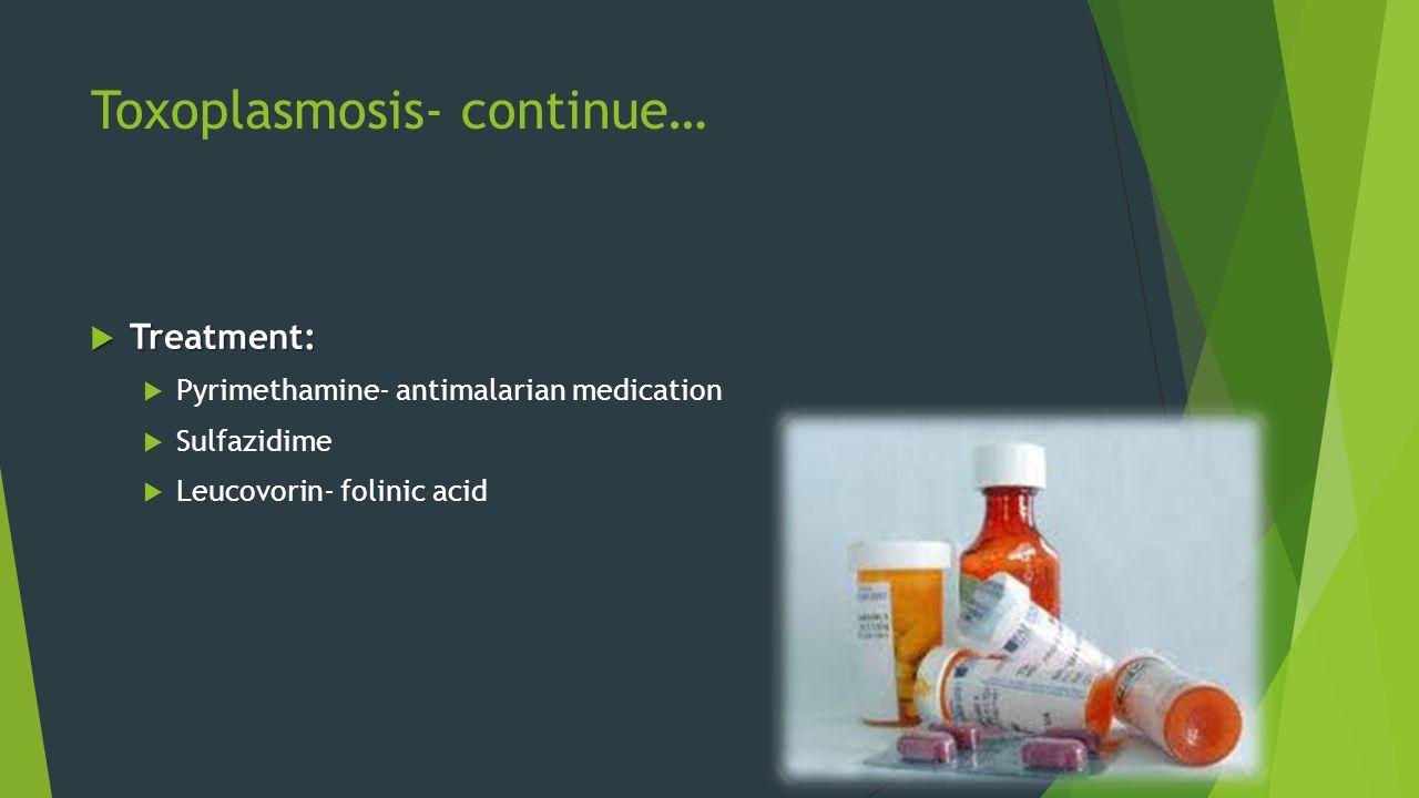  Treatment:  Pyrimethamine- antimalarian medication  Sulfazidime  Leucovorin- folinic acid