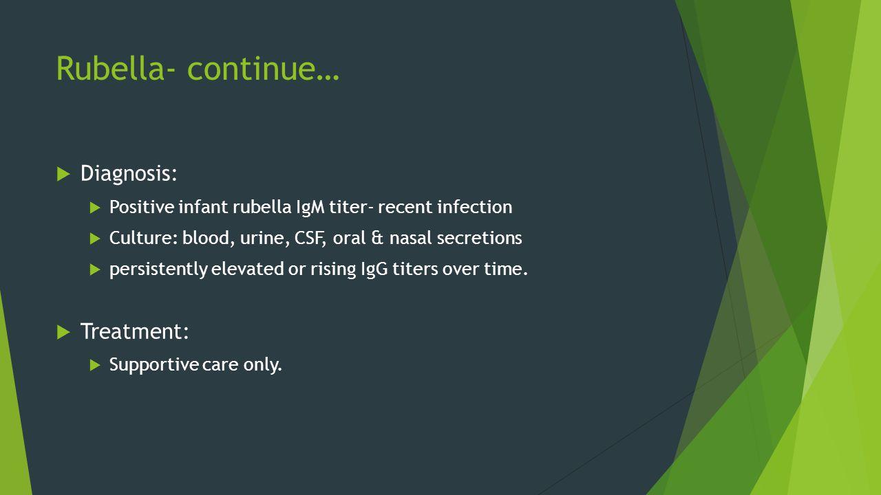 Rubella- continue…  Diagnosis:  Positive infant rubella IgM titer- recent infection  Culture: blood, urine, CSF, oral & nasal secretions  persiste