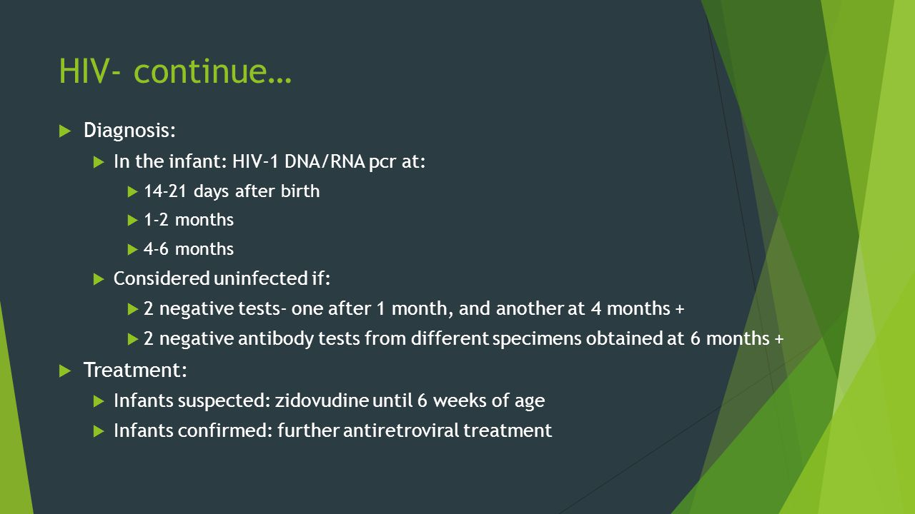 HIV- continue…  Diagnosis:  In the infant: HIV-1 DNA/RNA pcr at:  14-21 days after birth  1-2 months  4-6 months  Considered uninfected if:  2