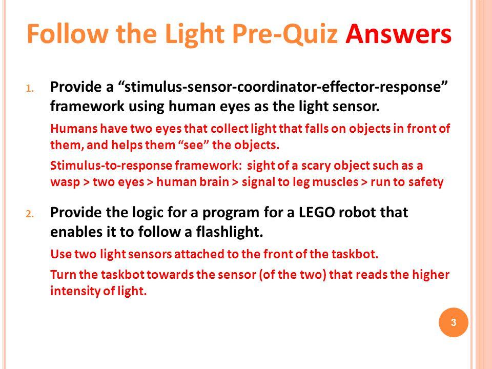 "3 1. Provide a ""stimulus-sensor-coordinator-effector-response"" framework using human eyes as the light sensor. Humans have two eyes that collect light"