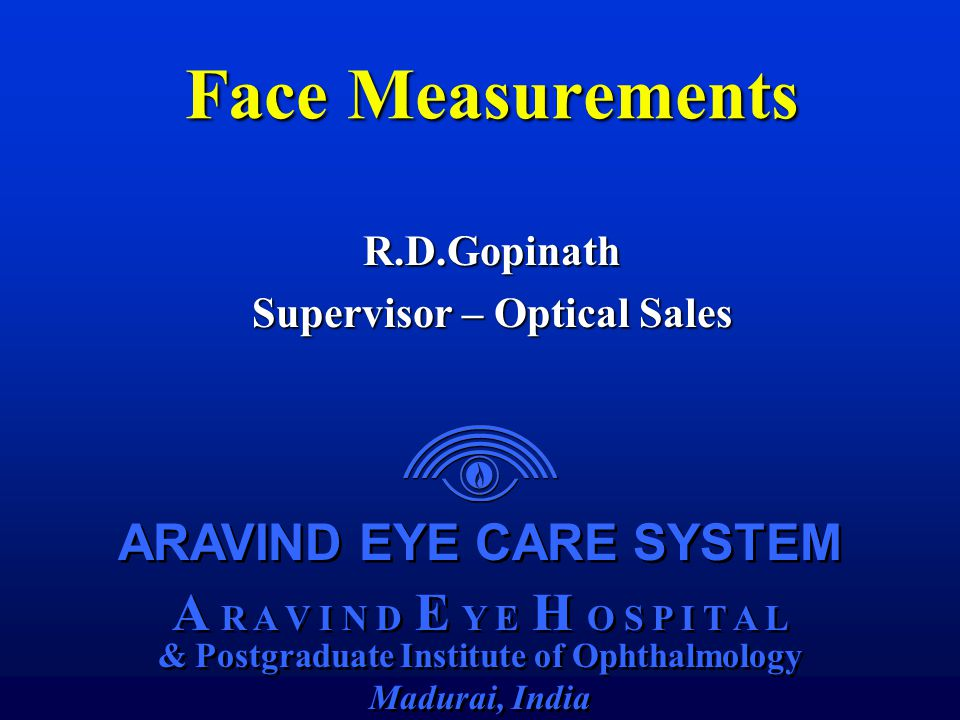 ARAVIND EYE CARE SYSTEM A R A V I N D E Y E H O S P I T A L & Postgraduate Institute of Ophthalmology Madurai, India ARAVIND EYE CARE SYSTEM A R A V I N D E Y E H O S P I T A L & Postgraduate Institute of Ophthalmology Madurai, India Face Measurements R.D.Gopinath Supervisor – Optical Sales