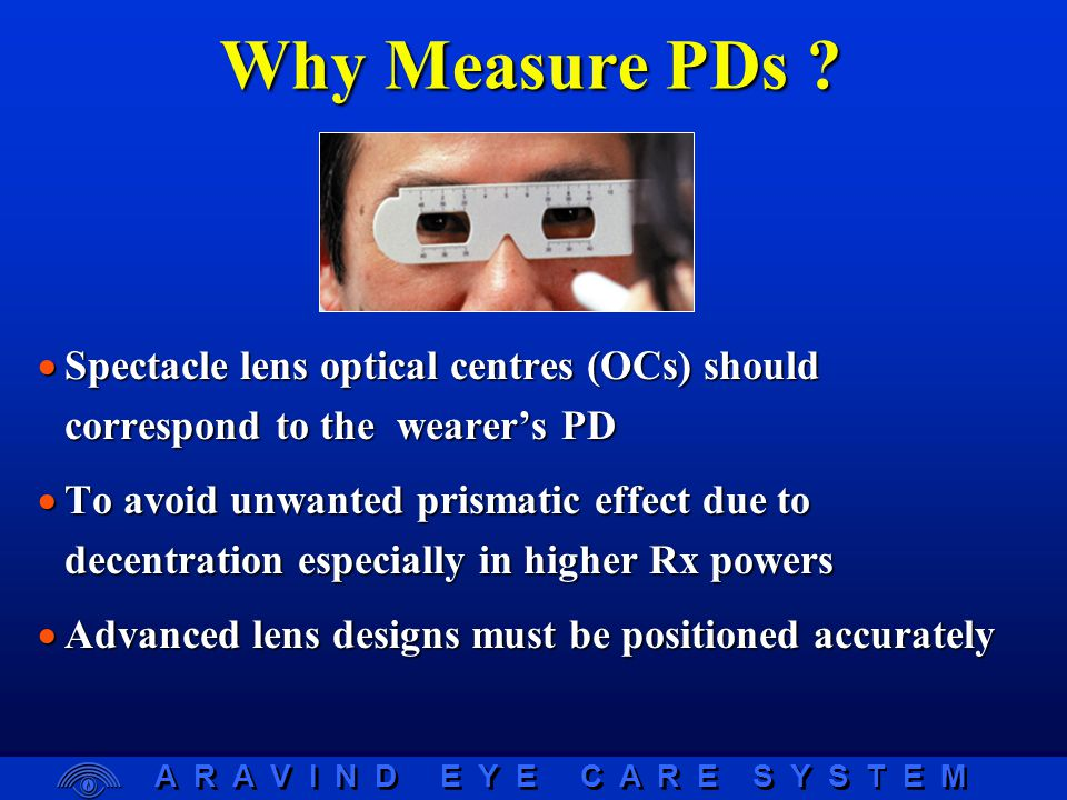 A R A V I N D E Y E C A R E S Y S T E M Subject's view Practitioner's view Pupillometer  Ability to vary working distance from 20cm to infinity  Procedure:  Internal hairline moved until line and corneal reflection are coincident  Corneal reflection typically located nasal to pupil centre (2  to 5  )