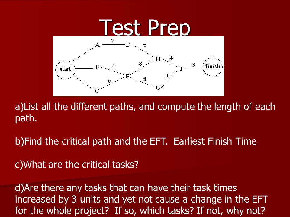 a)List all the different paths, and compute the length of each path. b)Find the critical path and the EFT. Earliest Finish Time c)What are the critica