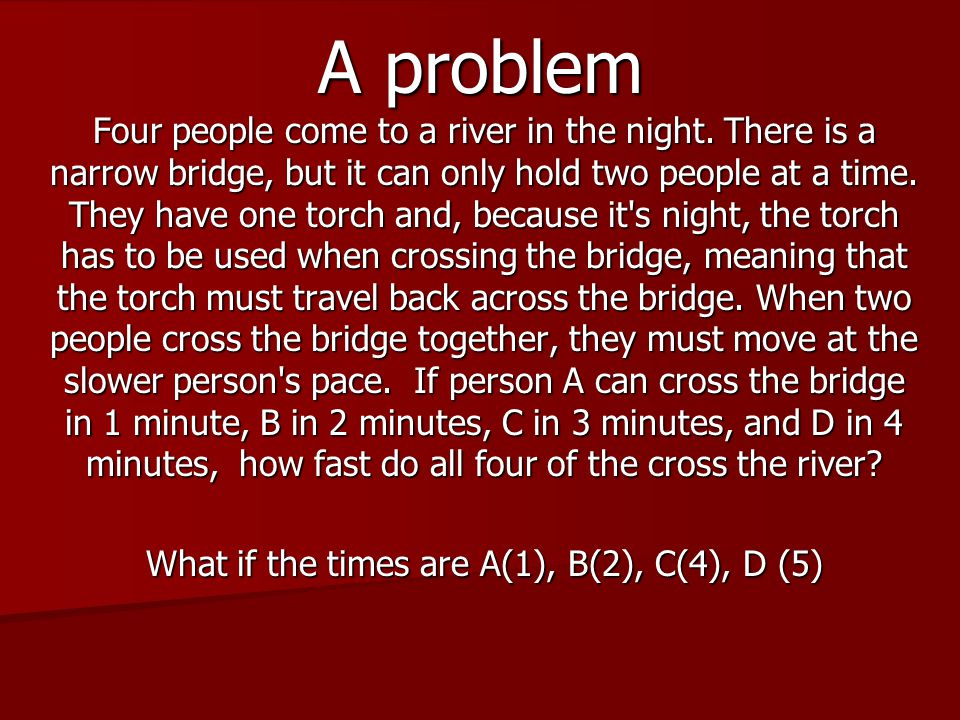 A problem Four people come to a river in the night. There is a narrow bridge, but it can only hold two people at a time. They have one torch and, beca