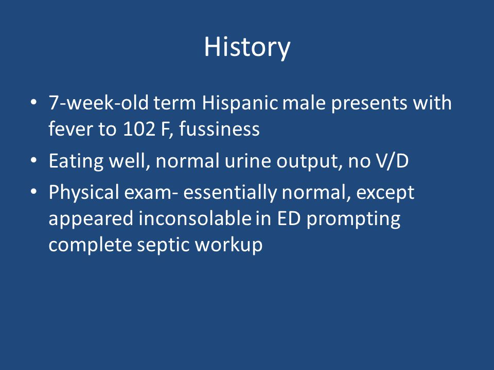 History 7-week-old term Hispanic male presents with fever to 102 F, fussiness Eating well, normal urine output, no V/D Physical exam- essentially normal, except appeared inconsolable in ED prompting complete septic workup