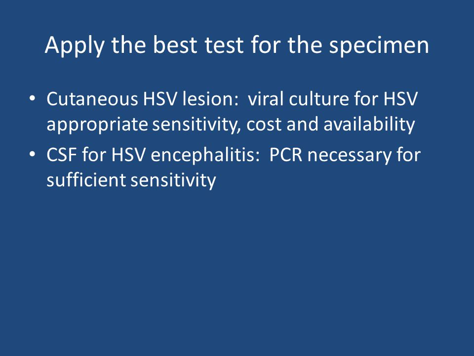 Apply the best test for the specimen Cutaneous HSV lesion: viral culture for HSV appropriate sensitivity, cost and availability CSF for HSV encephalitis: PCR necessary for sufficient sensitivity