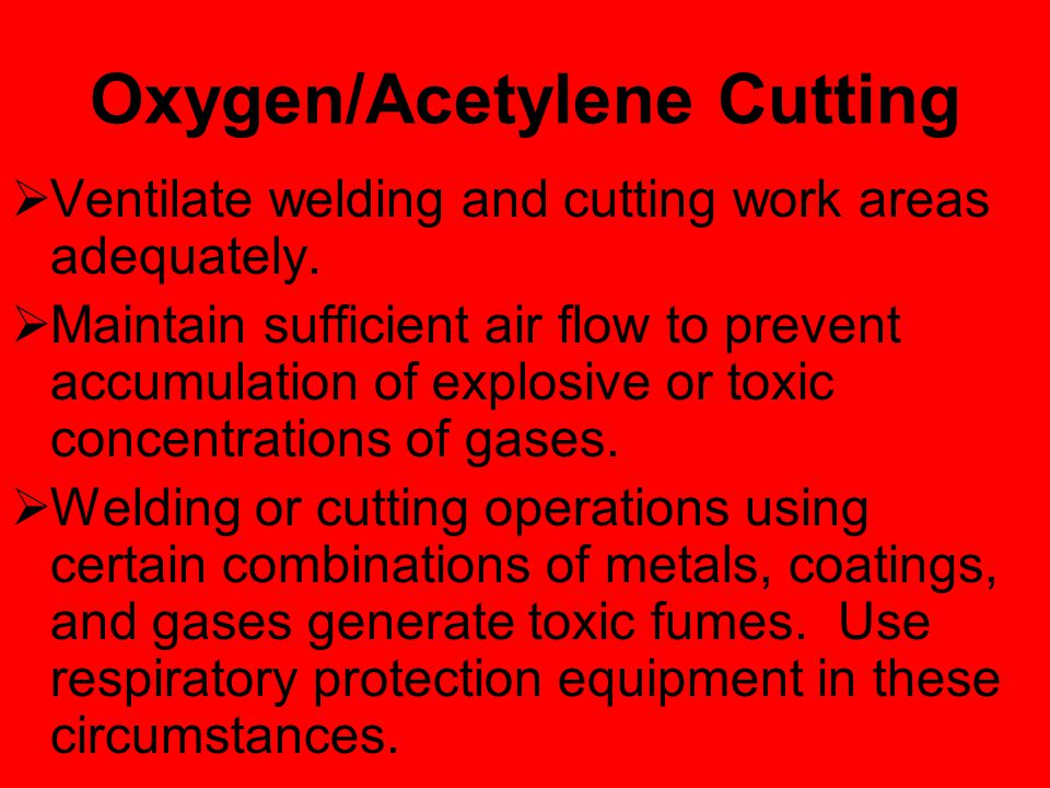 Oxygen/Acetylene Cutting Warning!  Never allow oxygen to contact grease, oil, or other flammable substances. Although oxygen by itself will not burn,