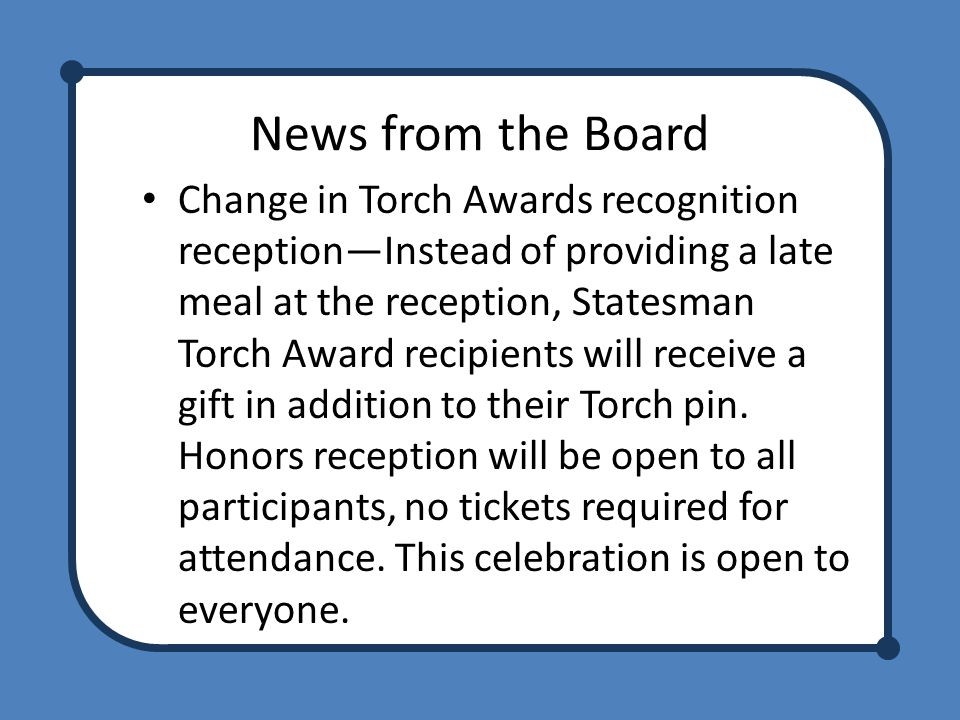 News from the Board Change in Torch Awards recognition reception—Instead of providing a late meal at the reception, Statesman Torch Award recipients will receive a gift in addition to their Torch pin.