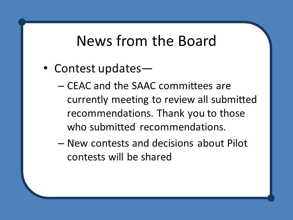 News from the Board Contest updates— – CEAC and the SAAC committees are currently meeting to review all submitted recommendations.