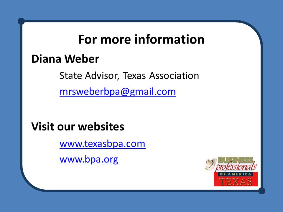 For more information Diana Weber State Advisor, Texas Association mrsweberbpa@gmail.com Visit our websites www.texasbpa.com www.bpa.org