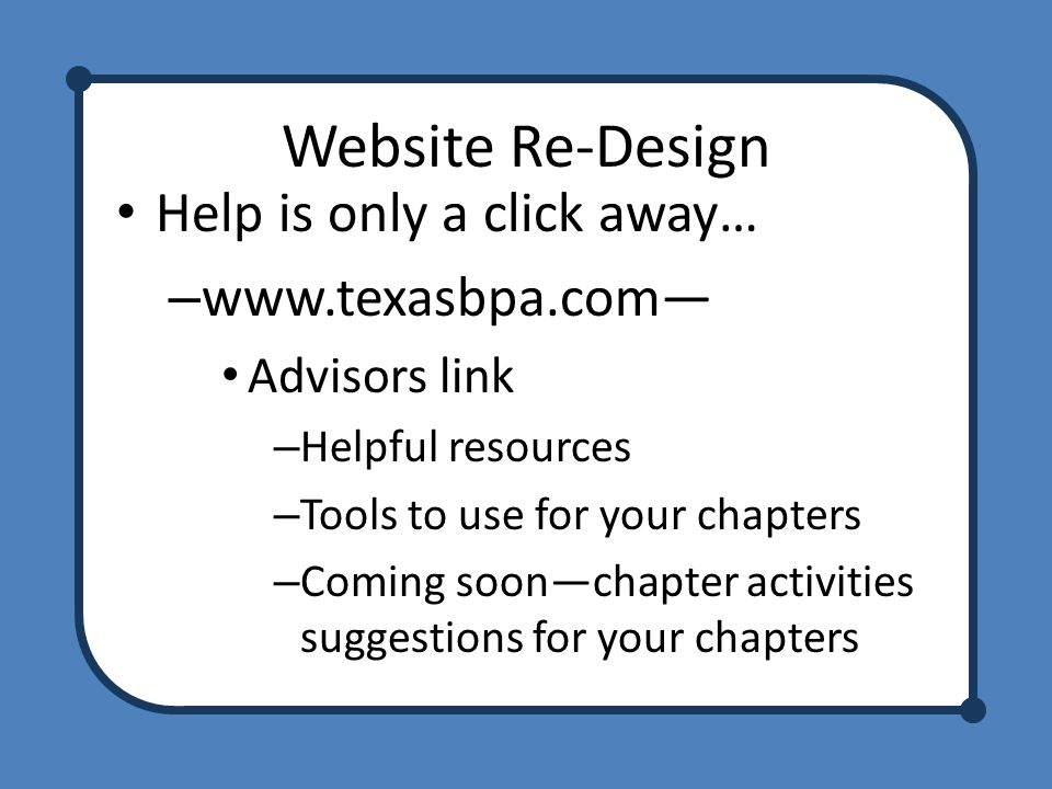 Website Re-Design Help is only a click away… – www.texasbpa.com— Advisors link – Helpful resources – Tools to use for your chapters – Coming soon—chapter activities suggestions for your chapters