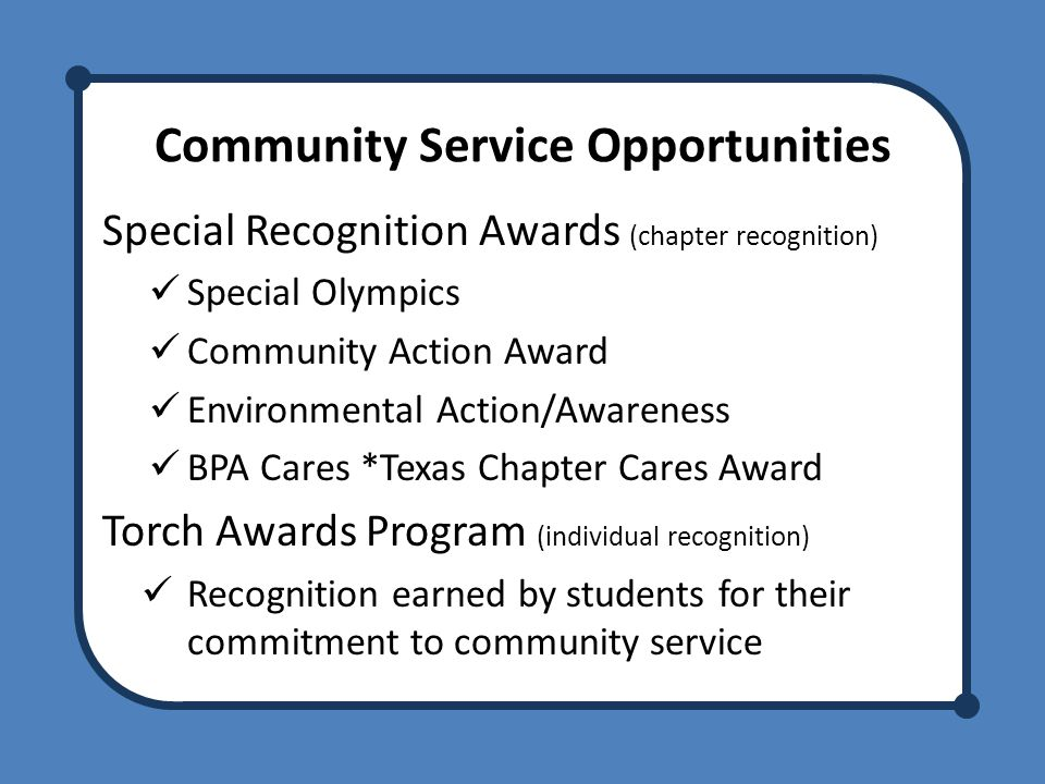 Community Service Opportunities Special Recognition Awards (chapter recognition) Special Olympics Community Action Award Environmental Action/Awareness BPA Cares *Texas Chapter Cares Award Torch Awards Program (individual recognition) Recognition earned by students for their commitment to community service
