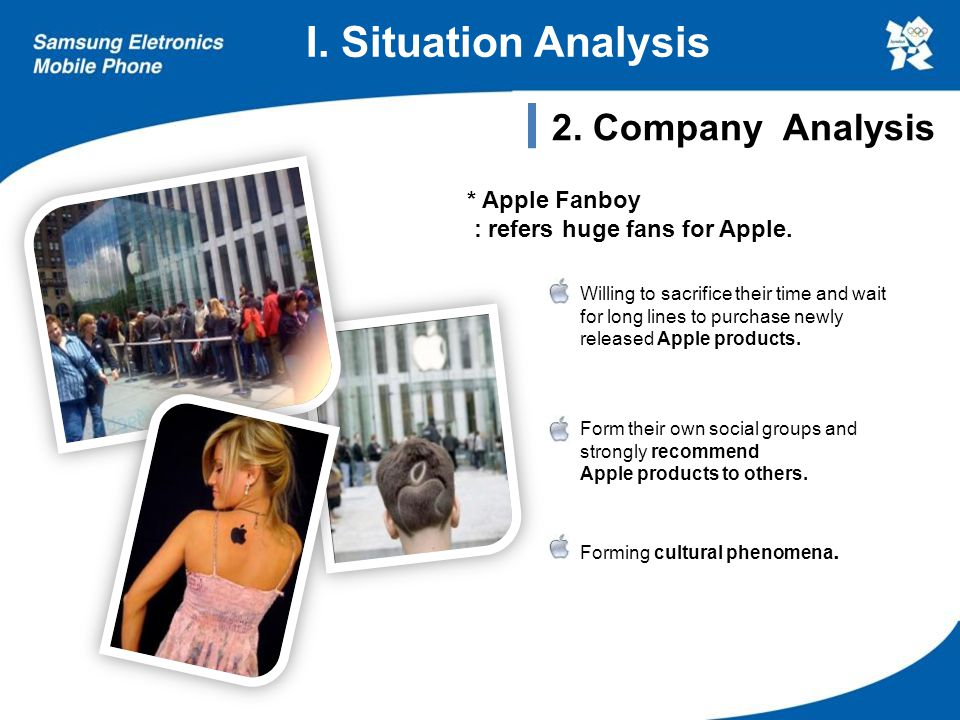 I. Situation Analysis 2. Company Analysis Willing to sacrifice their time and wait for long lines to purchase newly released Apple products. Form thei